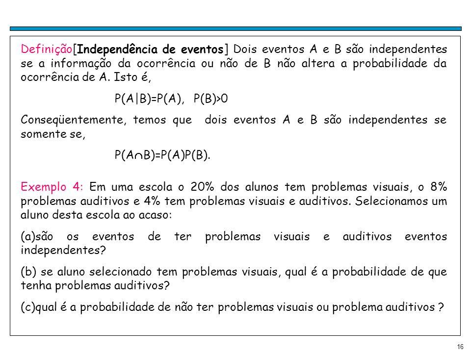 Definição[Independência de eventos] Dois eventos A e B são independentes se a informação da ocorrência ou não de B não altera a probabilidade da ocorrência de A. Isto é,